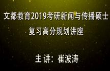 文都教育崔波涛2019考研新闻与传播硕士复习高分规划讲座01
