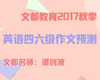 文都教育2017秋季英语四六级作文预测(谭老师)01