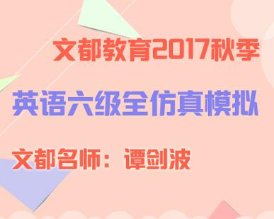 文都教育2017秋季大学六级全仿真模拟班(谭老师)01