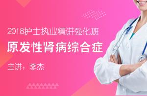 文都教育2018护士执业精讲强化:原发性肾病综合症(李杰)