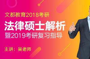 文都吴老师2018考研法律硕士真题解析暨2019考研复习指导3