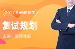 文都教育2017年教育学考研复试规划(迷死他赵)