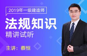 2019一级建造师建设工程法规及相关知识精讲(蔡恒)