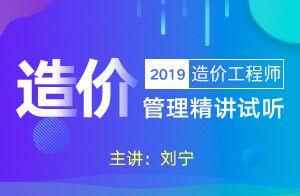2019造价管理精讲试听(刘宁)