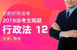 文都教育法考2018法考主观题行政法(李佳)12