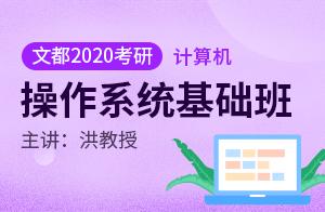 文都2020考研计算机基础班操作系统(洪教授)