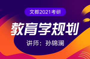 2021考研教育學規劃導學課 孫錦瀾(下)