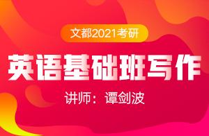 文都2021考研英语基础班写作公开课(谭剑波)