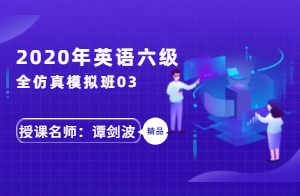 2020年英语六级全仿真模拟班03(谭剑波)